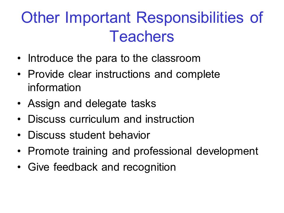 Other Important Responsibilities of Teachers Introduce the para to the classroom Provide clear instructions and complete information Assign and delegate tasks Discuss curriculum and instruction Discuss student behavior Promote training and professional development Give feedback and recognition