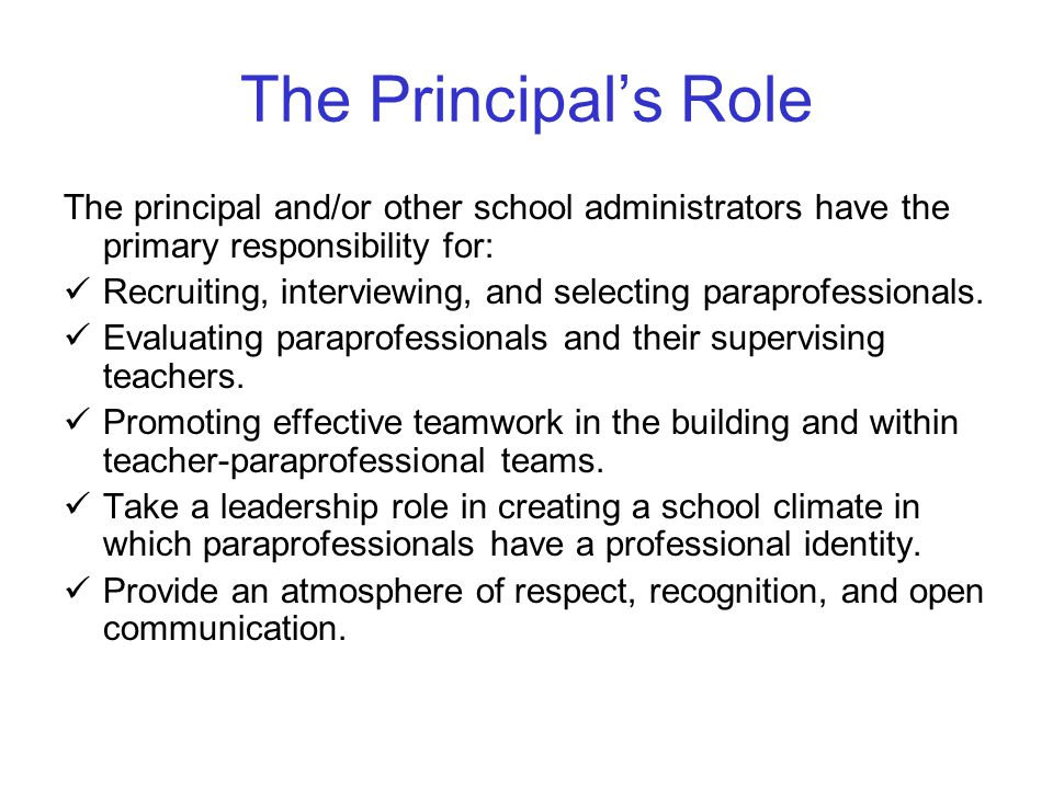 The Principal's Role The principal and/or other school administrators have the primary responsibility for: Recruiting, interviewing, and selecting paraprofessionals.