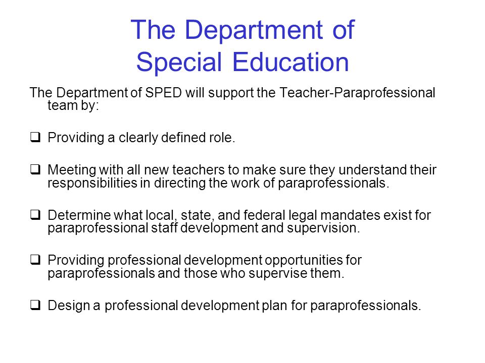 The Department of Special Education The Department of SPED will support the Teacher-Paraprofessional team by:  Providing a clearly defined role.