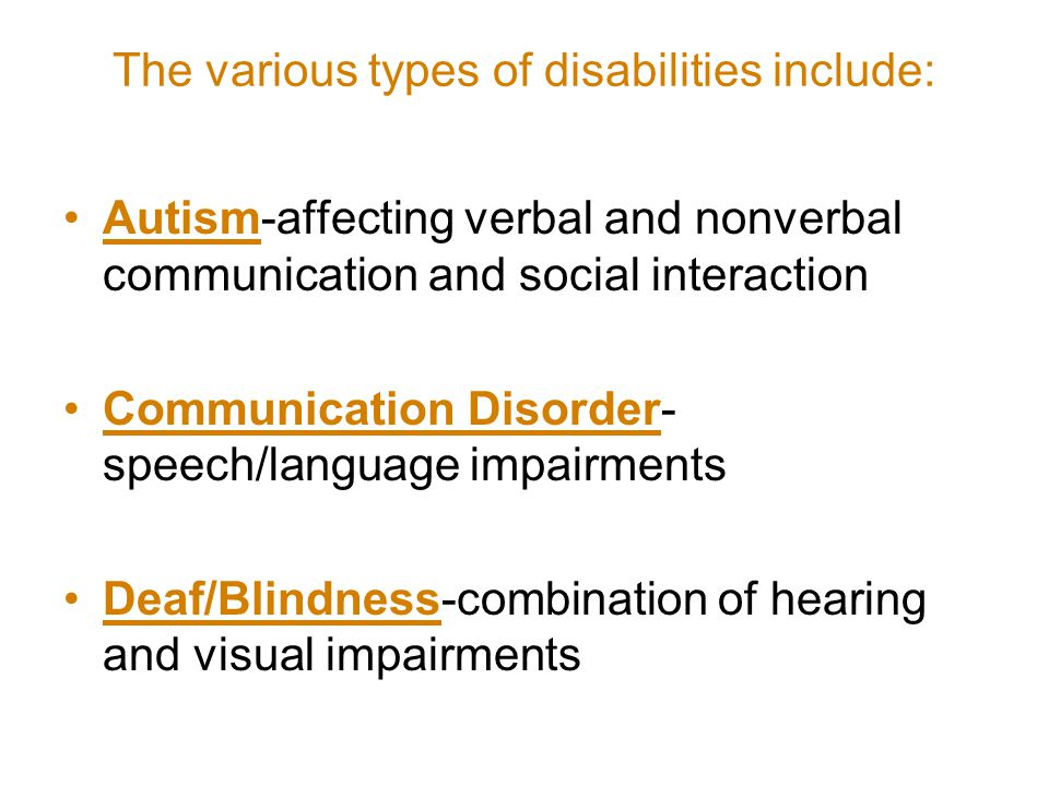 The various types of disabilities include: Autism-affecting verbal and nonverbal communication and social interaction Communication Disorder- speech/language impairments Deaf/Blindness-combination of hearing and visual impairments