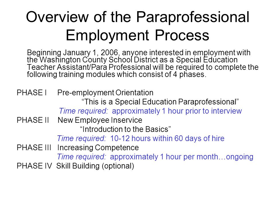 Overview of the Paraprofessional Employment Process Beginning January 1, 2006, anyone interested in employment with the Washington County School District as a Special Education Teacher Assistant/Para Professional will be required to complete the following training modules which consist of 4 phases.