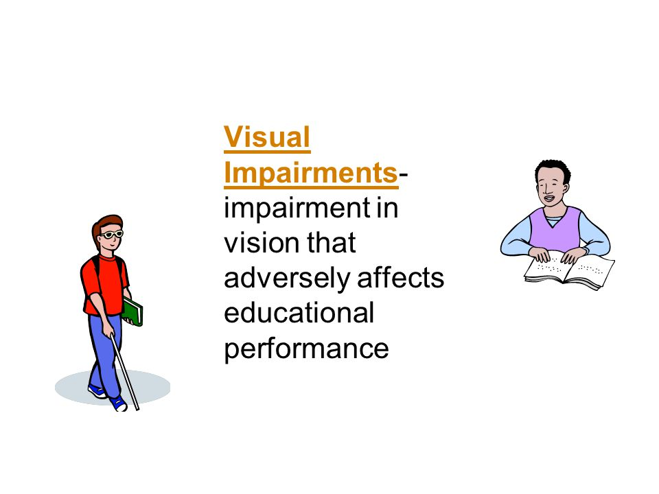 Visual Impairments- impairment in vision that adversely affects educational performance