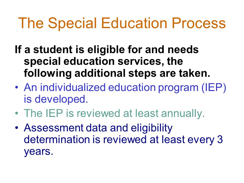 The Special Education Process If a student is eligible for and needs special education services, the following additional steps are taken.