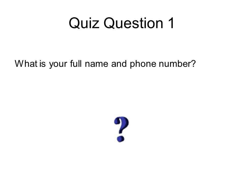 Quiz Question 1 What is your full name and phone number?