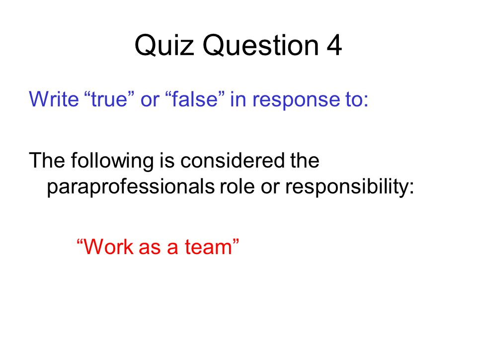Quiz Question 4 Write true or false in response to: The following is considered the paraprofessionals role or responsibility: Work as a team