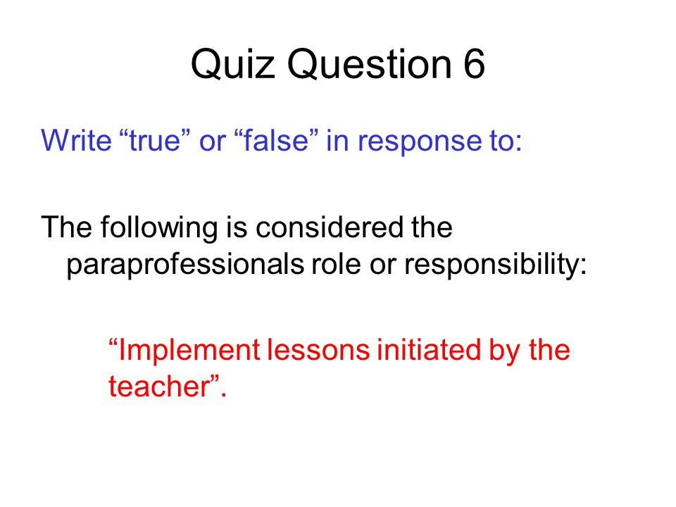 Quiz Question 6 Write true or false in response to: The following is considered the paraprofessionals role or responsibility: Implement lessons initiated by the teacher .