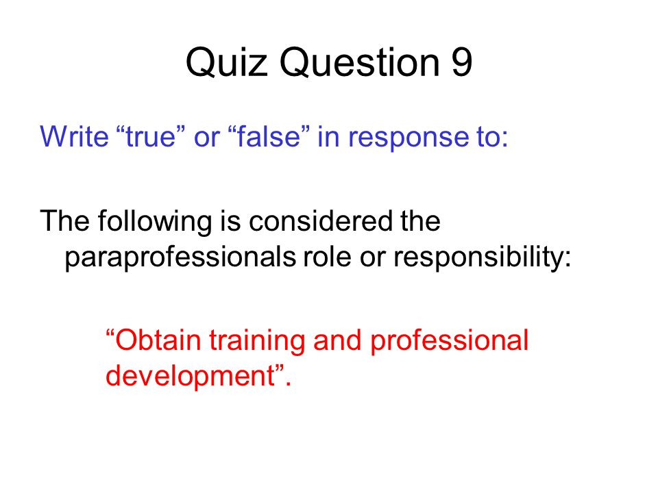 Quiz Question 9 Write true or false in response to: The following is considered the paraprofessionals role or responsibility: Obtain training and professional development .
