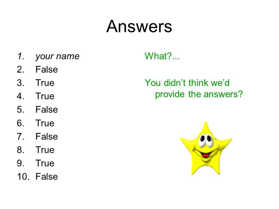 Answers 1.your name 2.False 3.True 4.True 5.False 6.True 7.False 8.True 9.True 10.False What?... You didn't think we'd provide the answers?