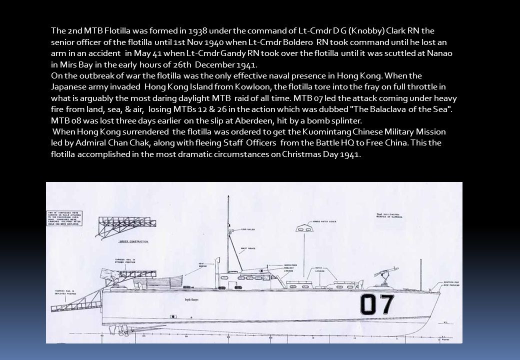 The 2nd MTB Flotilla was formed in 1938 under the command of Lt-Cmdr D G (Knobby) Clark RN the senior officer of the flotilla until 1st Nov 1940 when Lt-Cmdr Boldero RN took command until he lost an arm in an accident in May 41 when Lt-Cmdr Gandy RN took over the flotilla until it was scuttled at Nanao in Mirs Bay in the early hours of 26th December 1941.