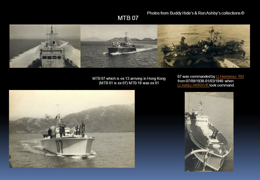 MTB 07 which is ex 13 arriving in Hong Kong (MTB 01 is ex 07) MTB 19 was ex 01 07 was commanded by Lt Hennessy RNLt Hennessy RN from 07/09/1938-01/03/1940 when Lt Ashby HKRNVR Lt Ashby HKRNVR took command.