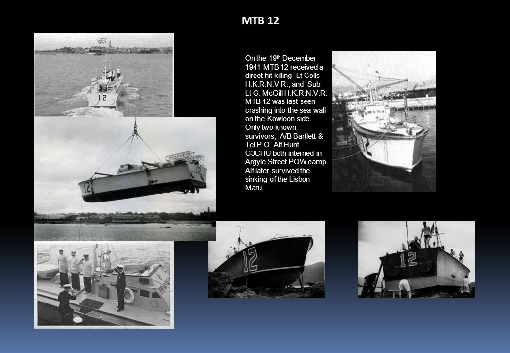 MTB 12 On the 19 th December 1941 MTB 12 received a direct hit killing Lt Colls H.K.R.N.V.R., and Sub - Lt G.