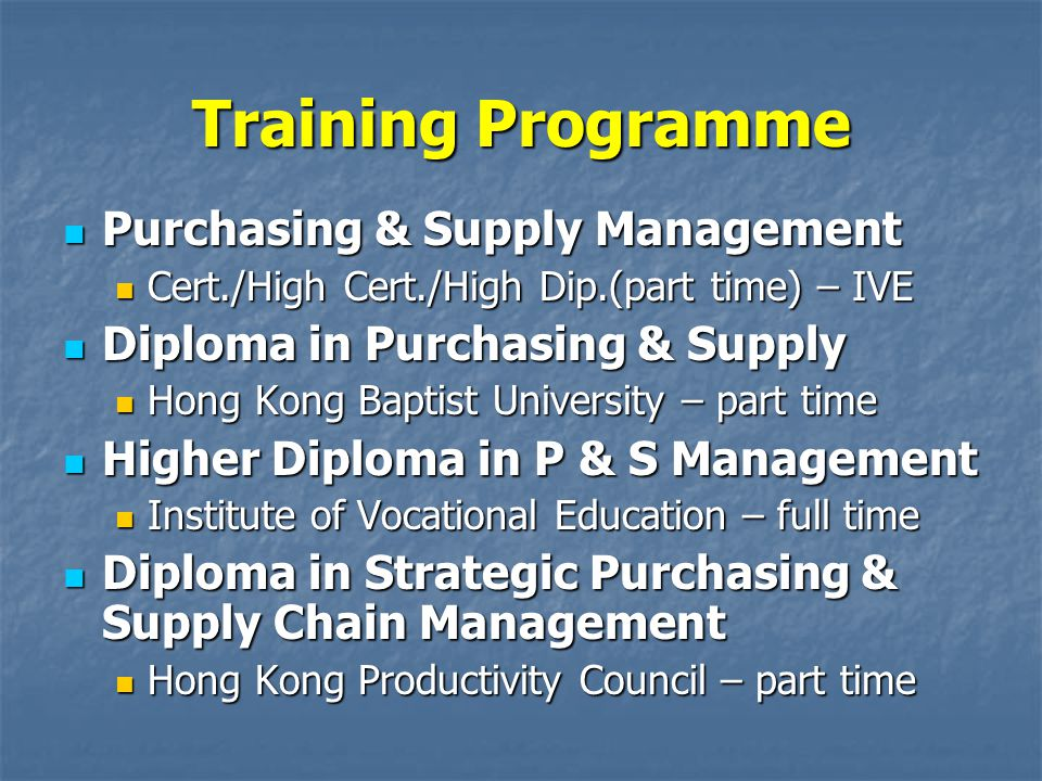 Training Programme Purchasing & Supply Management Purchasing & Supply Management Cert./High Cert./High Dip.(part time) – IVE Cert./High Cert./High Dip.(part time) – IVE Diploma in Purchasing & Supply Diploma in Purchasing & Supply Hong Kong Baptist University – part time Hong Kong Baptist University – part time Higher Diploma in P & S Management Higher Diploma in P & S Management Institute of Vocational Education – full time Institute of Vocational Education – full time Diploma in Strategic Purchasing & Supply Chain Management Diploma in Strategic Purchasing & Supply Chain Management Hong Kong Productivity Council – part time Hong Kong Productivity Council – part time