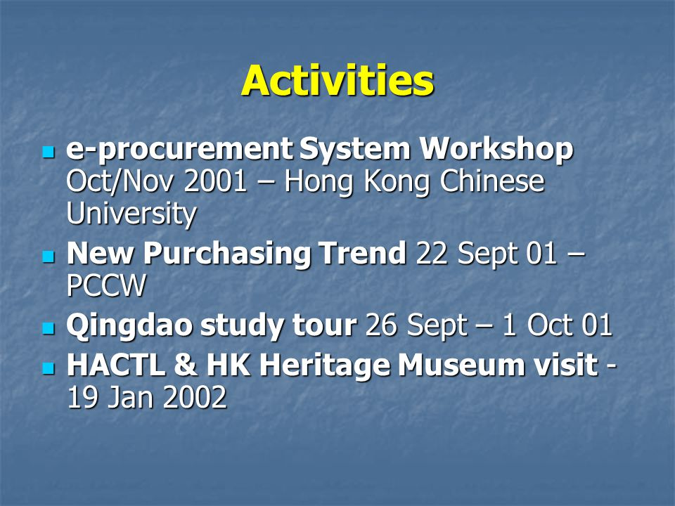 Activities e-procurement System Workshop Oct/Nov 2001 – Hong Kong Chinese University e-procurement System Workshop Oct/Nov 2001 – Hong Kong Chinese University New Purchasing Trend 22 Sept 01 – PCCW New Purchasing Trend 22 Sept 01 – PCCW Qingdao study tour 26 Sept – 1 Oct 01 Qingdao study tour 26 Sept – 1 Oct 01 HACTL & HK Heritage Museum visit - 19 Jan 2002 HACTL & HK Heritage Museum visit - 19 Jan 2002