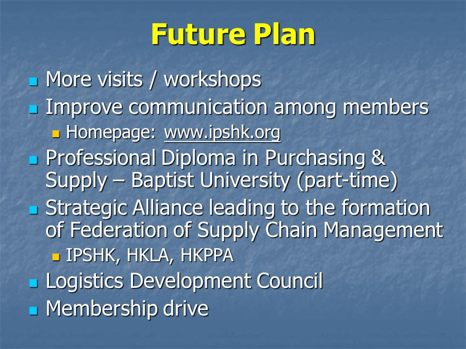 Future Plan More visits / workshops More visits / workshops Improve communication among members Improve communication among members Homepage: www.ipshk.org Homepage: www.ipshk.org Professional Diploma in Purchasing & Supply – Baptist University (part-time) Professional Diploma in Purchasing & Supply – Baptist University (part-time) Strategic Alliance leading to the formation of Federation of Supply Chain Management Strategic Alliance leading to the formation of Federation of Supply Chain Management IPSHK, HKLA, HKPPA IPSHK, HKLA, HKPPA Logistics Development Council Logistics Development Council Membership drive Membership drive