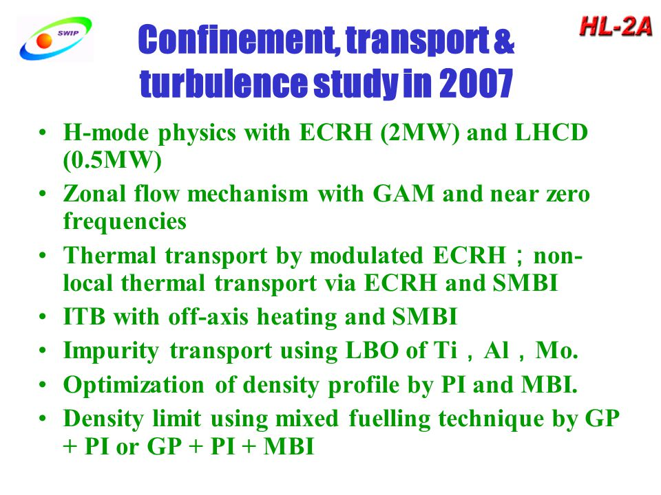 Confinement, transport & turbulence study in 2007 H-mode physics with ECRH (2MW) and LHCD (0.5MW) Zonal flow mechanism with GAM and near zero frequencies Thermal transport by modulated ECRH ; non- local thermal transport via ECRH and SMBI ITB with off-axis heating and SMBI Impurity transport using LBO of Ti , Al , Mo.
