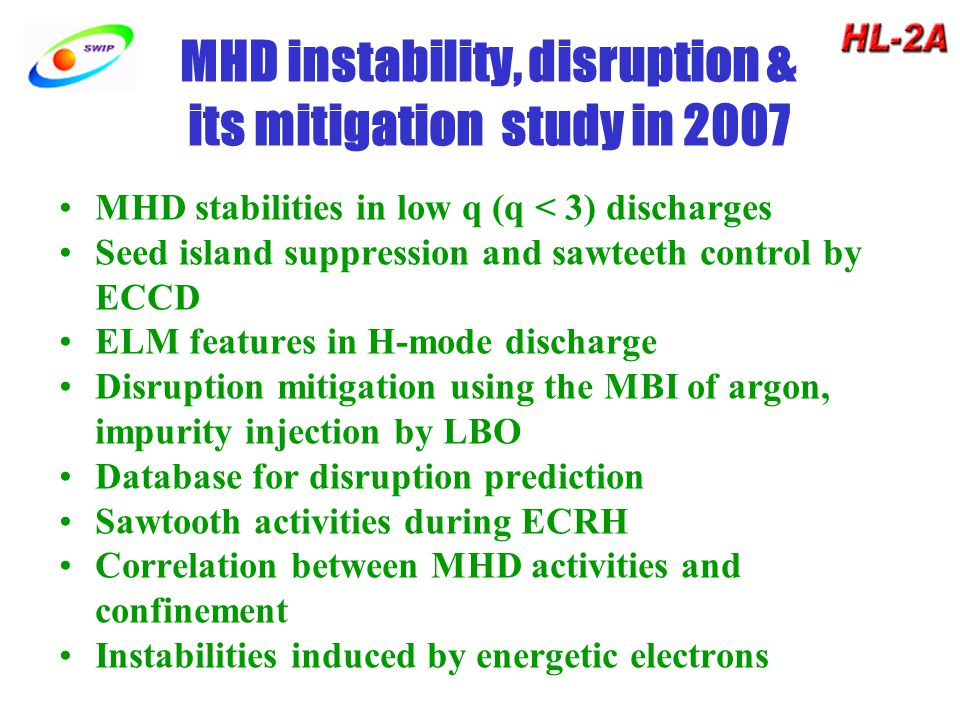 MHD instability, disruption & its mitigation study in 2007 MHD stabilities in low q (q < 3) discharges Seed island suppression and sawteeth control by ECCD ELM features in H-mode discharge Disruption mitigation using the MBI of argon, impurity injection by LBO Database for disruption prediction Sawtooth activities during ECRH Correlation between MHD activities and confinement Instabilities induced by energetic electrons
