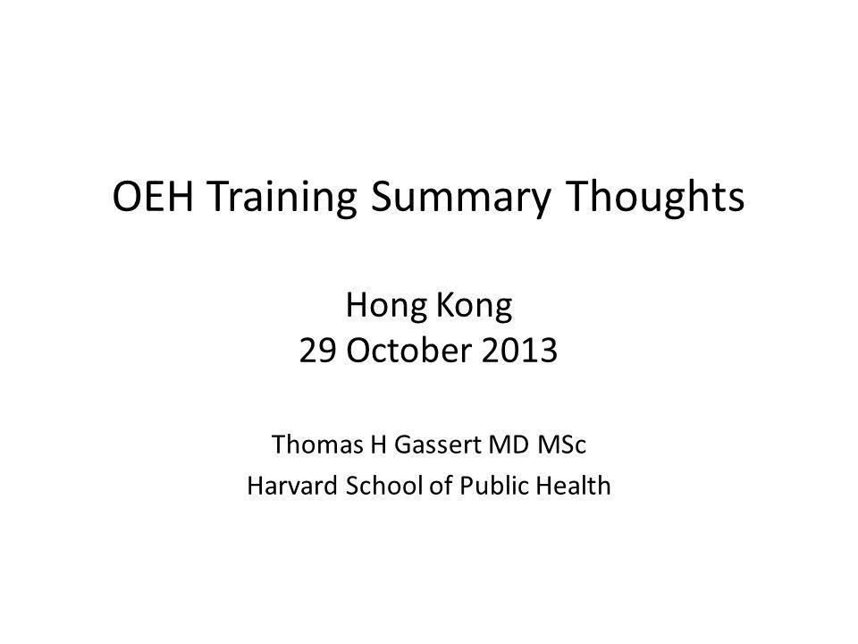 OEH Training Summary Thoughts Hong Kong 29 October 2013 Thomas H Gassert MD MSc Harvard School of Public Health