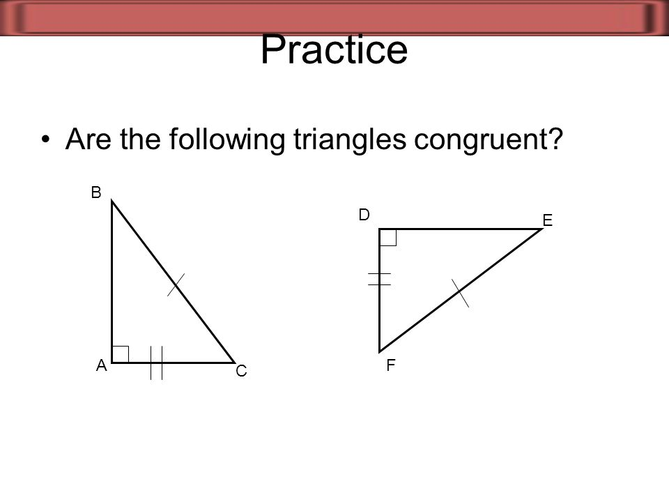 Practice Are the following triangles congruent? A B C D E F