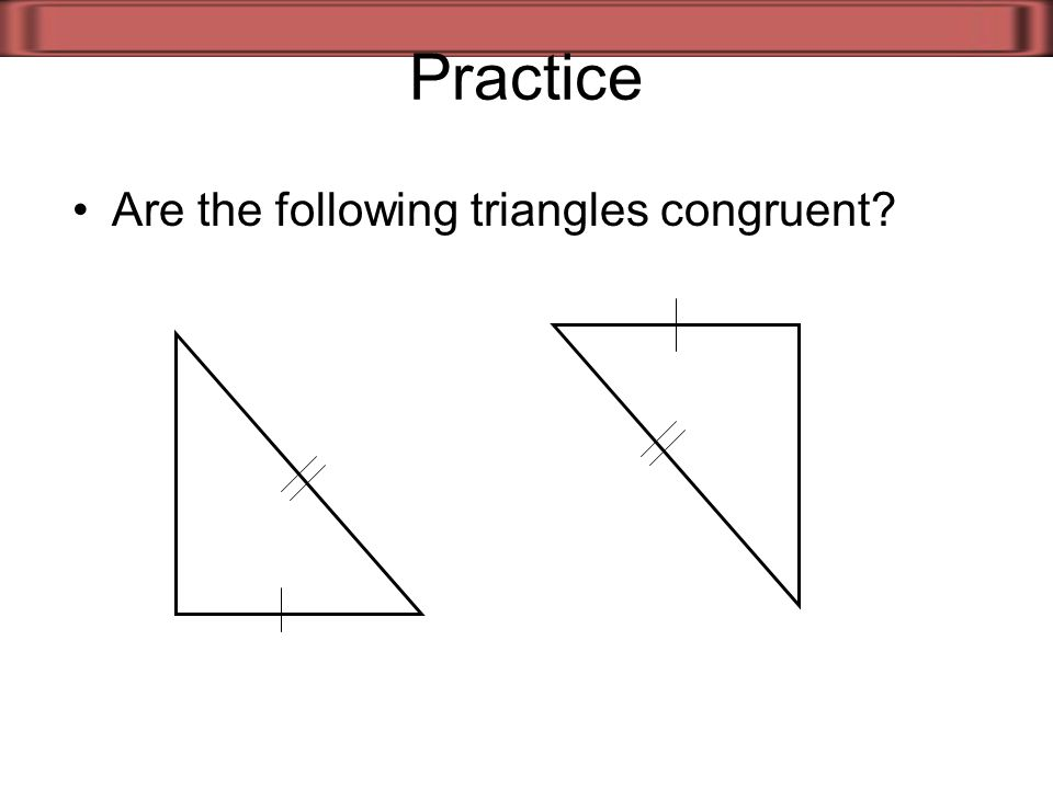 Practice Are the following triangles congruent?