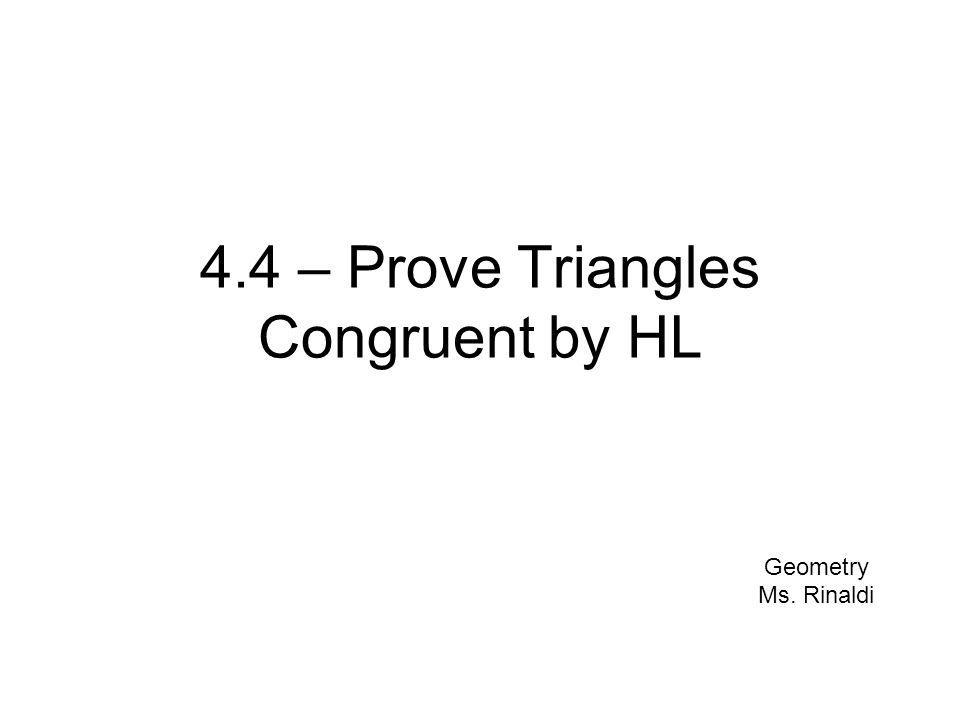 4.4 – Prove Triangles Congruent by HL Geometry Ms. Rinaldi