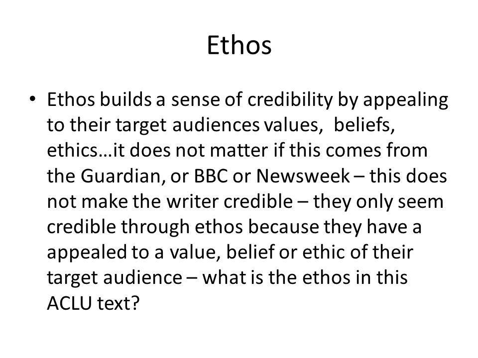 Ethos Ethos builds a sense of credibility by appealing to their target audiences values, beliefs, ethics…it does not matter if this comes from the Guardian, or BBC or Newsweek – this does not make the writer credible – they only seem credible through ethos because they have a appealed to a value, belief or ethic of their target audience – what is the ethos in this ACLU text