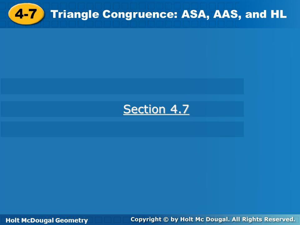Holt McDougal Geometry 4-6 Triangle Congruence: ASA, AAS, and HL 4-7 Triangle Congruence: ASA, AAS, and HL Holt Geometry Section 4.7 Section 4.7 Holt