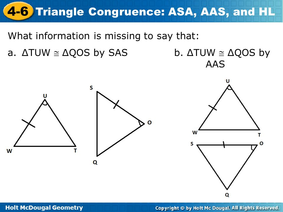 Holt McDougal Geometry 4-6 Triangle Congruence: ASA, AAS, and HL What information is missing to say that: a.ΔTUW  ΔQOS by SAS b. ΔTUW  ΔQOS by AAS