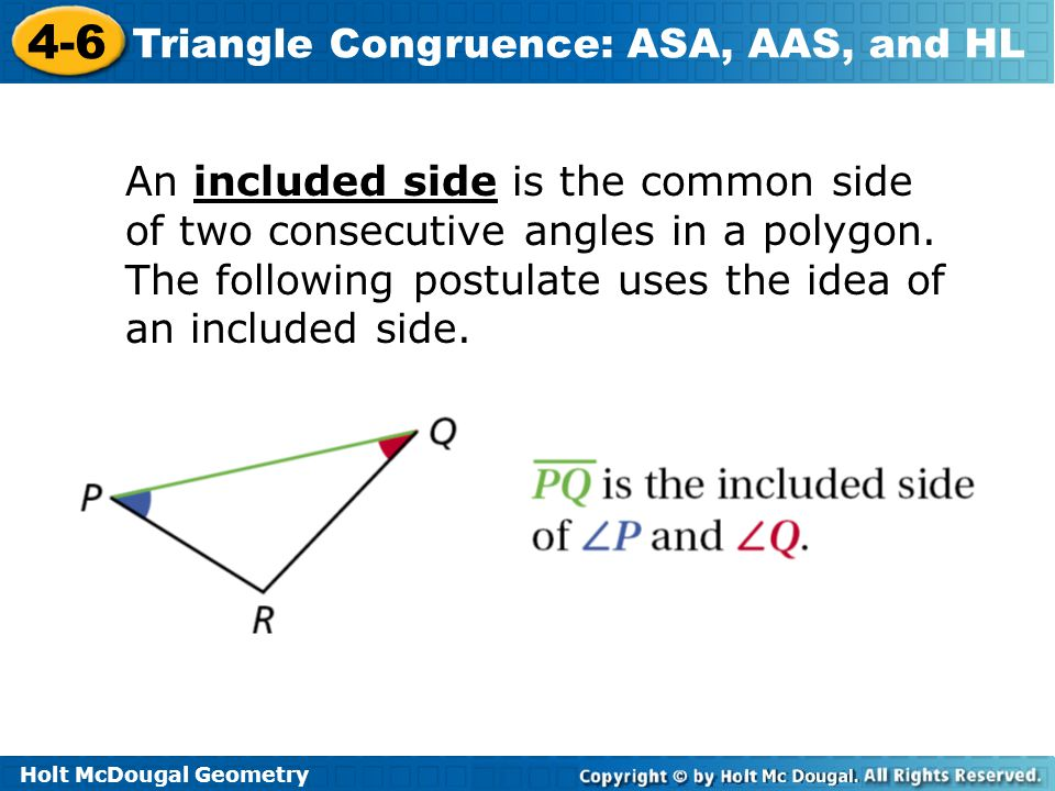 Holt McDougal Geometry 4-6 Triangle Congruence: ASA, AAS, and HL Lesson Quiz: Part I Identify the postulate or theorem that proves the triangles congruent.