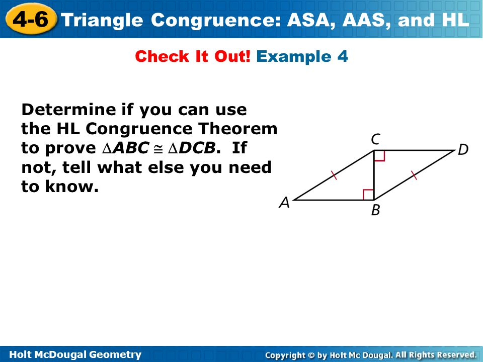 Holt McDougal Geometry 4-6 Triangle Congruence: ASA, AAS, and HL Check It Out! Example 4 Determine if you can use the HL Congruence Theorem to prove 