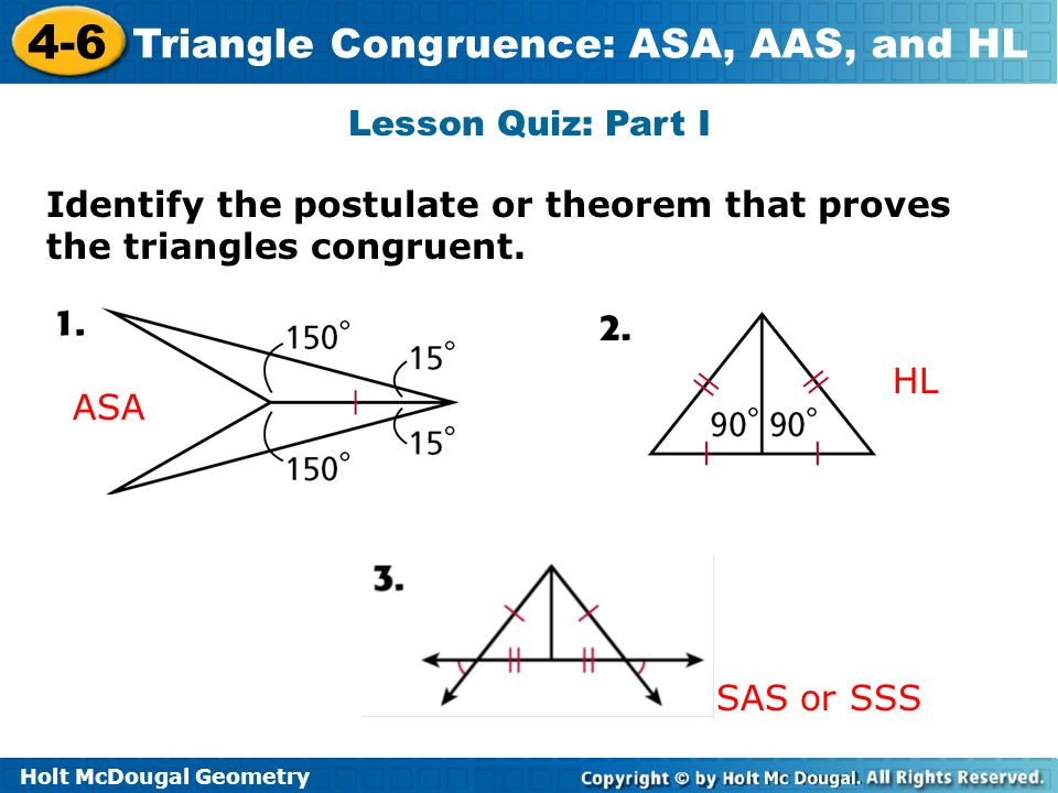 Holt McDougal Geometry 4-6 Triangle Congruence: ASA, AAS, and HL Lesson Quiz: Part I Identify the postulate or theorem that proves the triangles congr