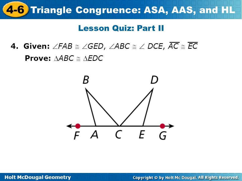 Holt McDougal Geometry 4-6 Triangle Congruence: ASA, AAS, and HL Lesson Quiz: Part II Continued 5.
