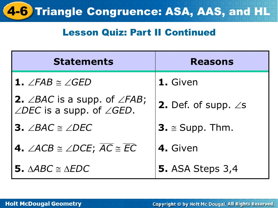 Holt McDougal Geometry 4-6 Triangle Congruence: ASA, AAS, and HL Lesson Quiz: Part II Continued 5. ASA Steps 3,4 5. ABC  EDC 4. Given 4. ACB  DC