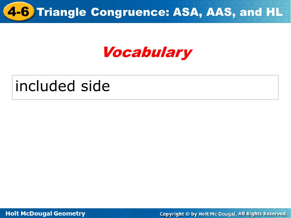 Holt McDougal Geometry 4-6 Triangle Congruence: ASA, AAS, and HL An included side is the common side of two consecutive angles in a polygon.