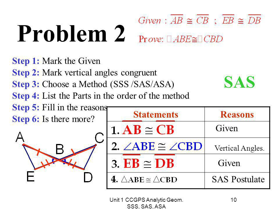 Unit 1 CCGPS Analytic Geom. SSS, SAS, ASA 10 Problem 2 Step 1: Mark the Given Step 2: Mark vertical angles congruent Step 3: Choose a Method (SSS /SAS