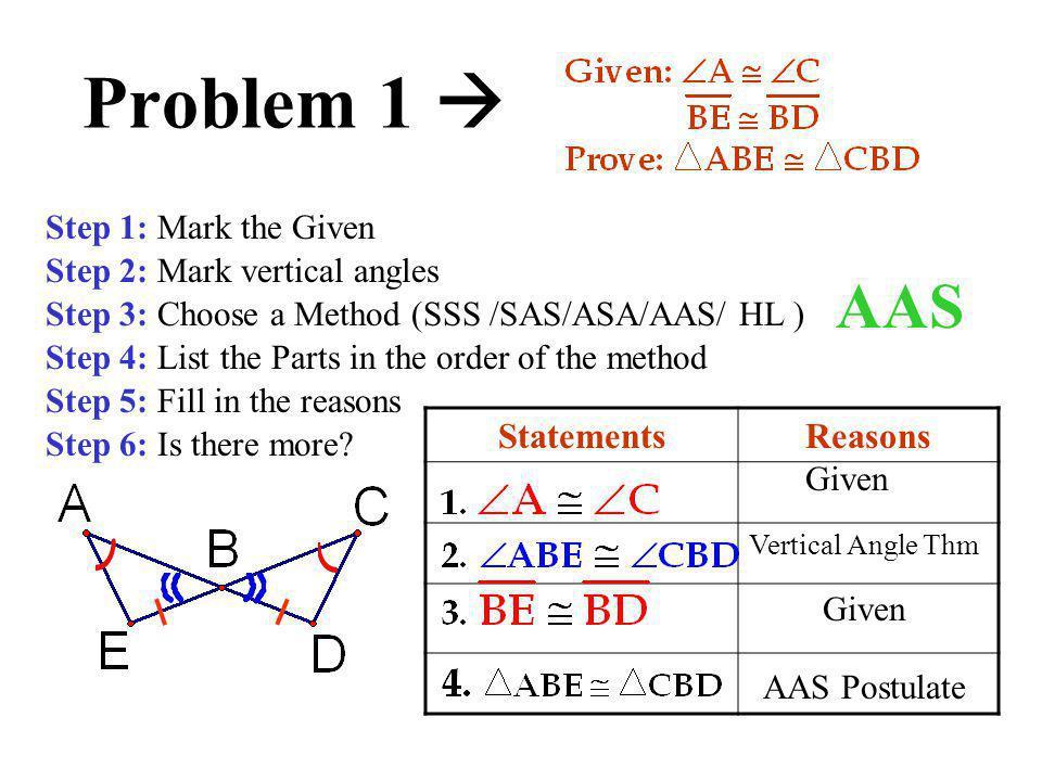 Problem 1  StatementsReasons Step 1: Mark the Given Step 2: Mark vertical angles Step 3: Choose a Method (SSS /SAS/ASA/AAS/ HL ) Step 4: List the Par