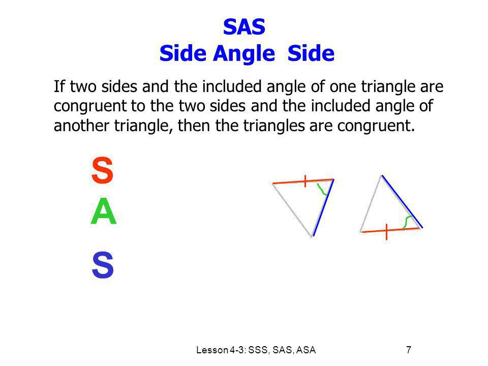 Lesson 4-3: SSS, SAS, ASA7 SAS Side Angle Side If two sides and the included angle of one triangle are congruent to the two sides and the included ang