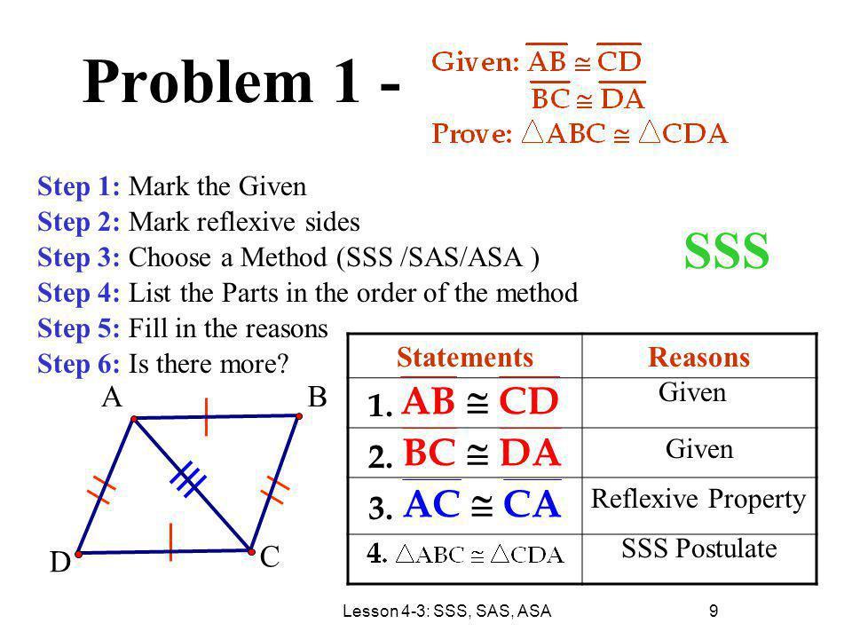 Lesson 4-3: SSS, SAS, ASA 9 Problem 1 - StatementsReasons Step 1: Mark the Given Step 2: Mark reflexive sides Step 3: Choose a Method (SSS /SAS/ASA )
