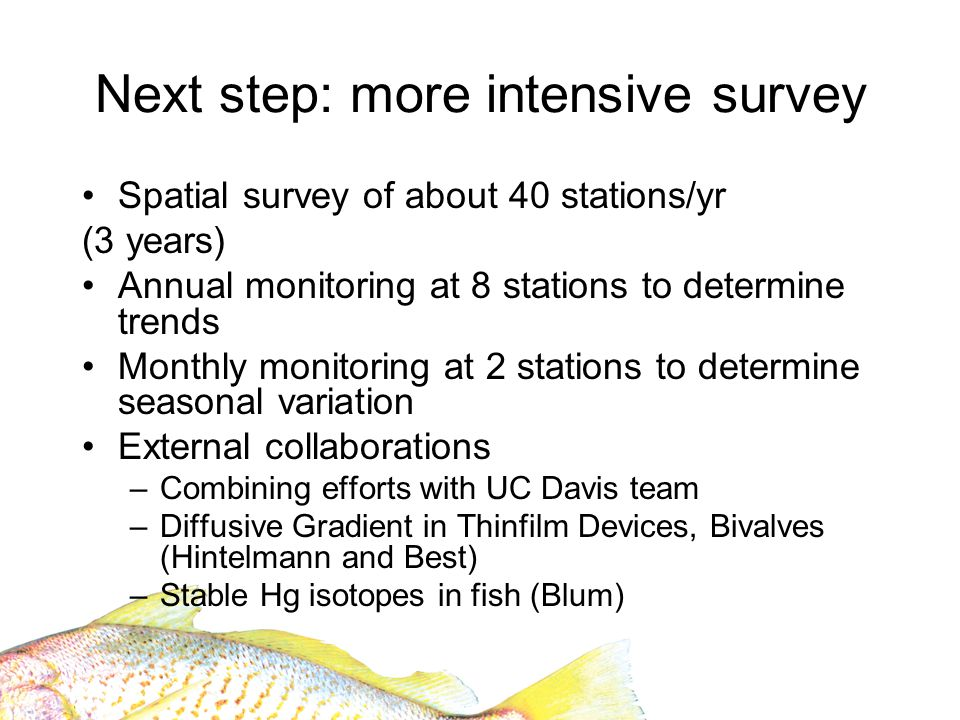 Next step: more intensive survey Spatial survey of about 40 stations/yr (3 years) Annual monitoring at 8 stations to determine trends Monthly monitoring at 2 stations to determine seasonal variation External collaborations –Combining efforts with UC Davis team –Diffusive Gradient in Thinfilm Devices, Bivalves (Hintelmann and Best) –Stable Hg isotopes in fish (Blum)