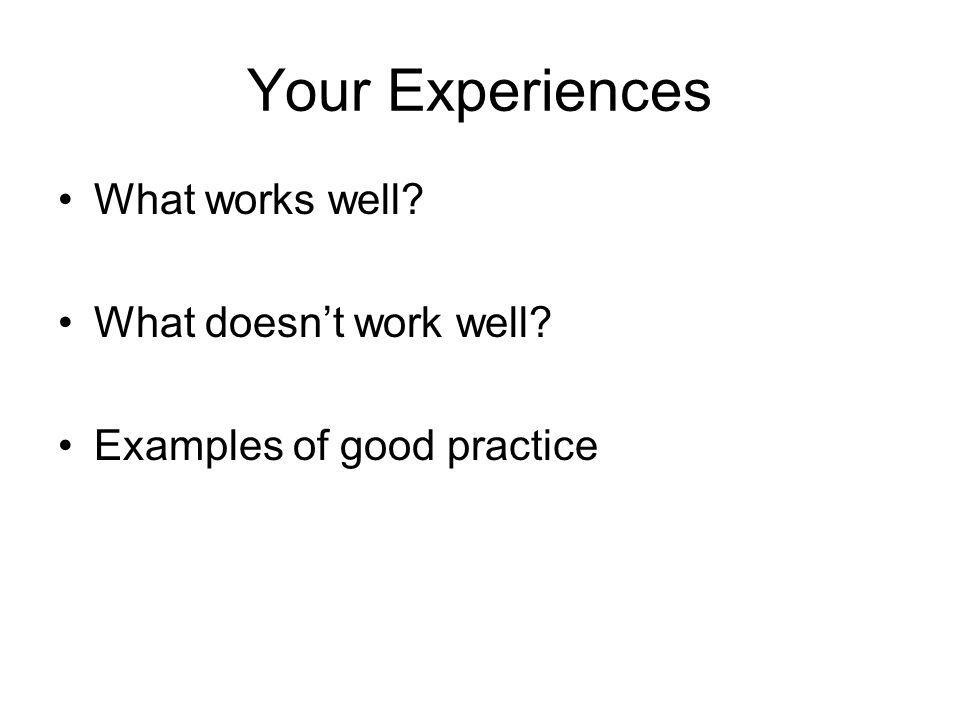 Your Experiences What works well What doesn't work well Examples of good practice