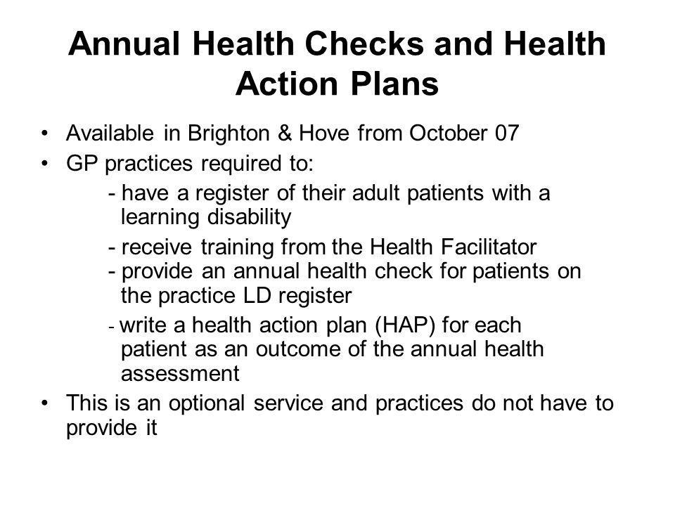 Annual Health Checks and Health Action Plans Available in Brighton & Hove from October 07 GP practices required to: - have a register of their adult patients with a learning disability - receive training from the Health Facilitator - provide an annual health check for patients on the practice LD register - write a health action plan (HAP) for each patient as an outcome of the annual health assessment This is an optional service and practices do not have to provide it