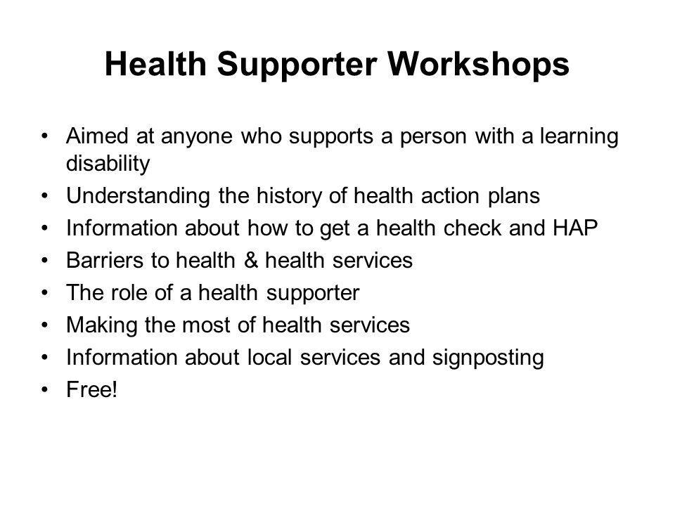 Health Supporter Workshops Aimed at anyone who supports a person with a learning disability Understanding the history of health action plans Informati