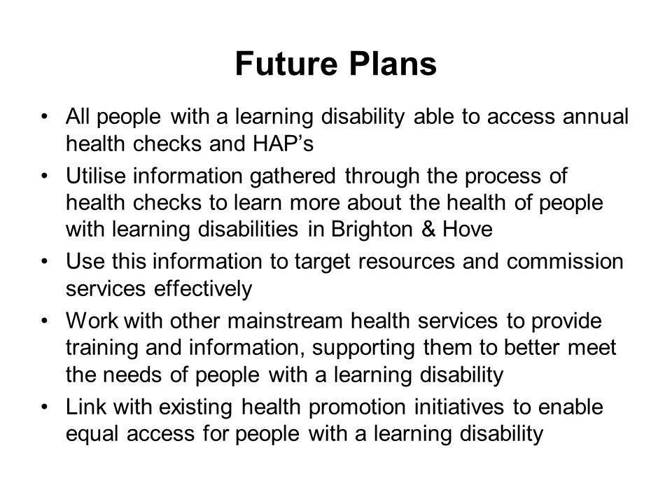 Future Plans All people with a learning disability able to access annual health checks and HAP's Utilise information gathered through the process of h