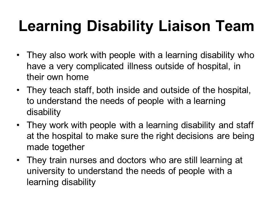 Learning Disability Liaison Team They also work with people with a learning disability who have a very complicated illness outside of hospital, in their own home They teach staff, both inside and outside of the hospital, to understand the needs of people with a learning disability They work with people with a learning disability and staff at the hospital to make sure the right decisions are being made together They train nurses and doctors who are still learning at university to understand the needs of people with a learning disability