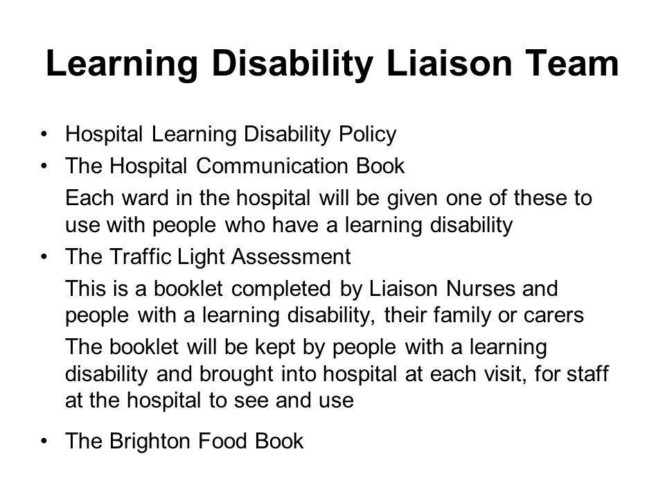 Learning Disability Liaison Team Hospital Learning Disability Policy The Hospital Communication Book Each ward in the hospital will be given one of these to use with people who have a learning disability The Traffic Light Assessment This is a booklet completed by Liaison Nurses and people with a learning disability, their family or carers The booklet will be kept by people with a learning disability and brought into hospital at each visit, for staff at the hospital to see and use The Brighton Food Book