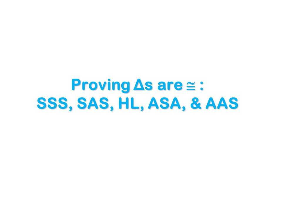 Proving Δ s are  : SSS, SAS, HL, ASA, & AAS