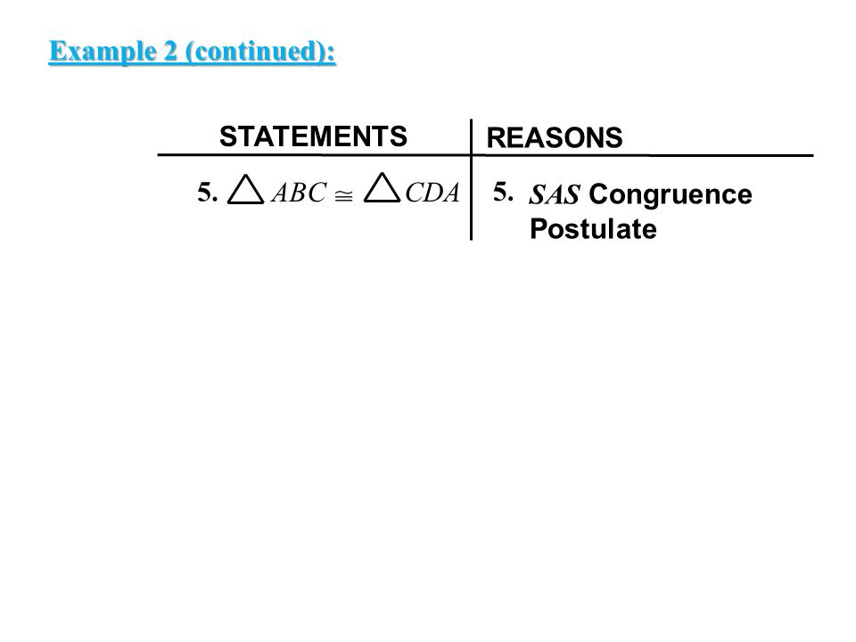 EXAMPLE 2 STATEMENTS REASONS 5. ABC CDA SAS Congruence Postulate 5. Example 2 (continued):