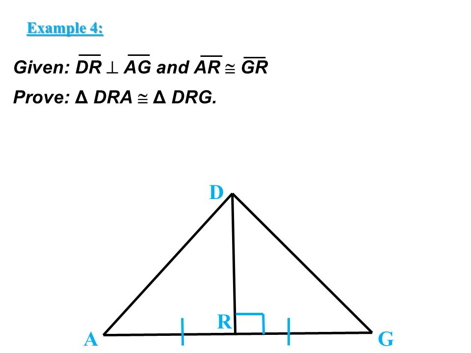 Given: DR  AG and AR  GR Prove: Δ DRA  Δ DRG. D A R G Example 4: