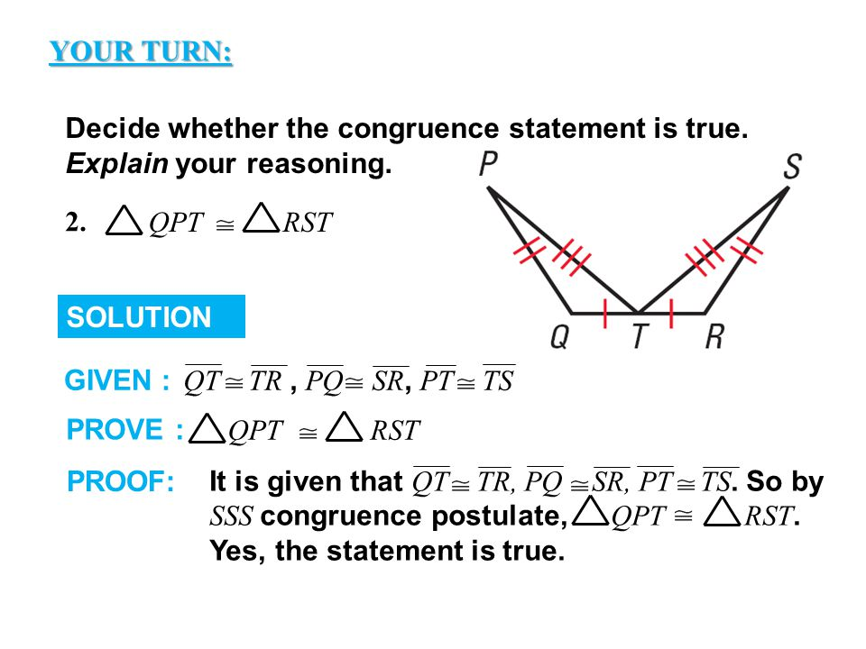 GUIDED PRACTICE Decide whether the congruence statement is true. Explain your reasoning. SOLUTION QT TR, PQ SR, PT TS GIVEN : PROVE : QPT RST PROOF: I