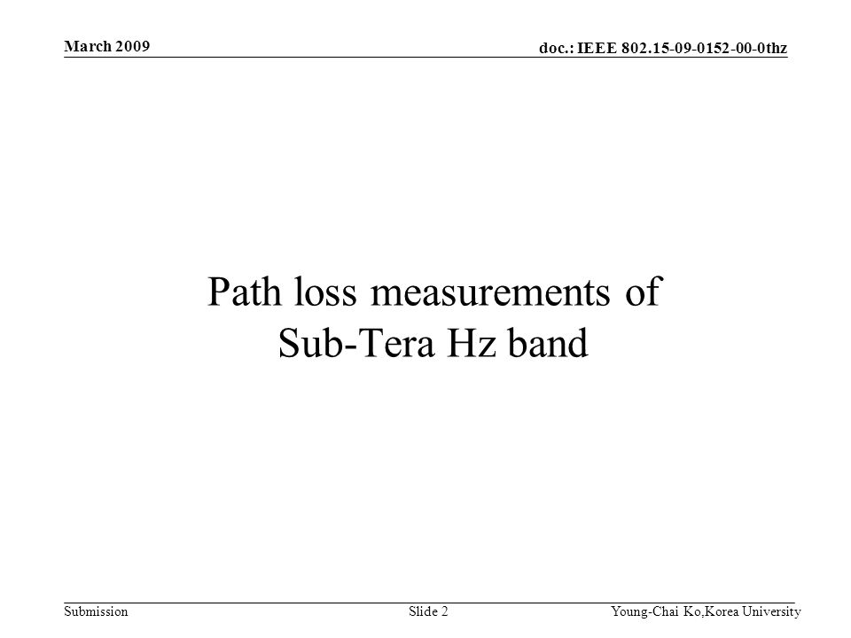doc.: IEEE 802.15-09-0152-00-0thz Submission March 2009 Young-Chai Ko,Korea UniversitySlide 2 Path loss measurements of Sub-Tera Hz band