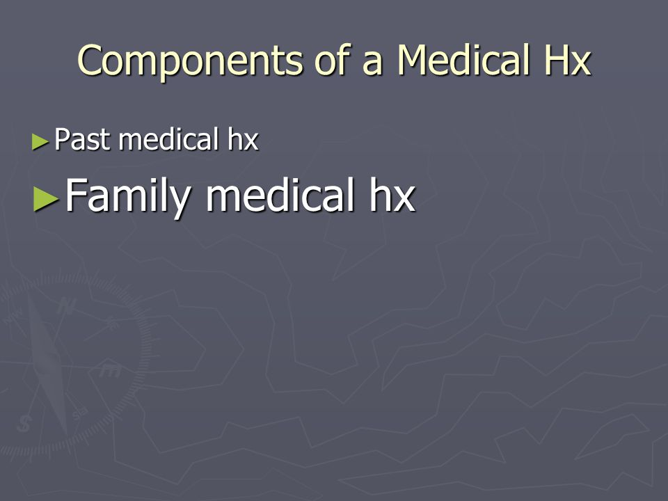 Components of a Medical Hx ► Past medical hx ► Family medical hx